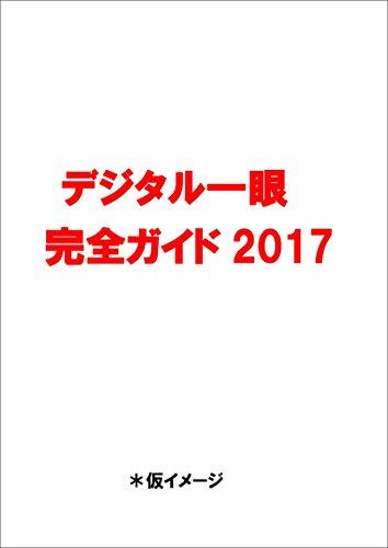 デジタル一眼完全ガイド2017 (最新モデルから機種選び、撮影テクまでまるわかり)