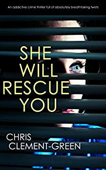 SHE WILL RESCUE YOU an addictive crime thriller full of absolutely breathtaking twists by [CLEMENT-GREEN, CHRIS]
