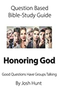 Question-based Bible Study Guide -- Honoring God: Good Questions Have Groups Talking