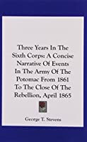 Three Years in the Sixth Corps: A Concise Narrative of Events in the Army of the Potomac from 1861 to the Close of the Rebellion, April 1865
