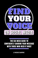 Find Your Voice On Social Media: THE SIX WEEK GUIDE TO CONFIDENTLY SHARING YOUR MESSAGE WITH THOSE WHO NEED IT MOST