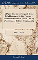 A Digest of the Laws of England. by the Right Honourable Sir John Comyns, ... Continued Down to the Present Time, by a Gentleman of the Inner Temple. ... of 5; Volume 2