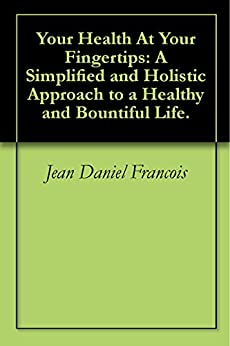 Your Health At Your Fingertips: A Simplified and Holistic Approach to a Healthy and Bountiful Life. by [Francois, Jean Daniel]