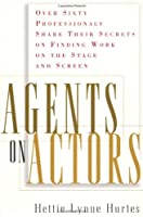 Agents on Actors: Sixty Professionals Share Their Secrets On Finding Work On the Stage and Screen