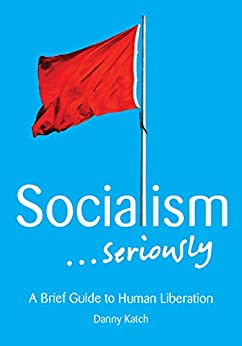 Socialism . . . Seriously: A Brief Guide to Human Liberation by [Katch, Danny]