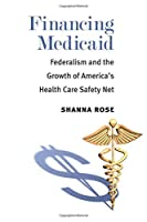 Financing Medicaid: Federalism and the Growth of America's Health Care Safety Net