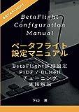 ベータフライト設定マニュアル (BetaFlight Configuration Manual) : BetaFlightの詳細設定から、PIDF / BLHeliチューニング実践解説まで 第7版(2019年6月21日改訂)
