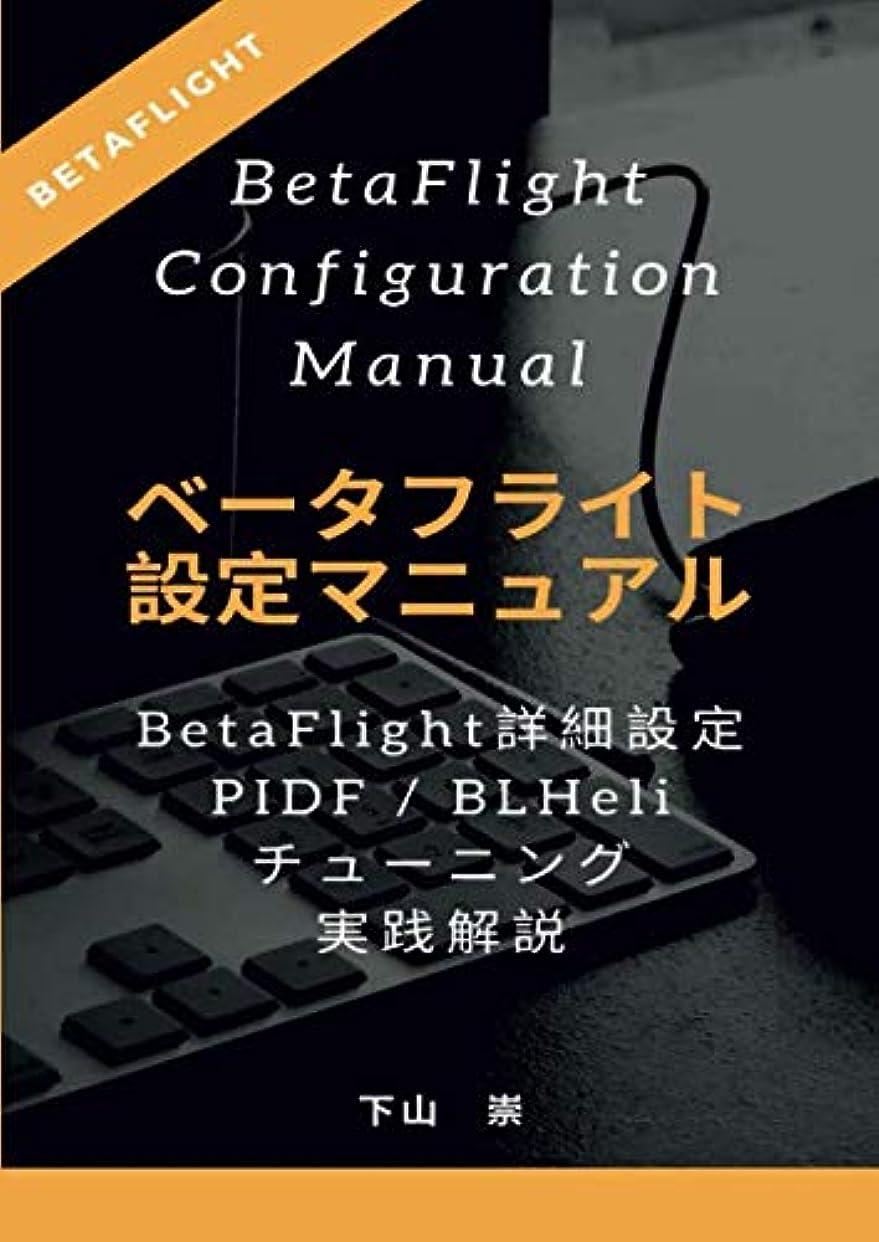 反逆者感謝している解読するベータフライト設定マニュアル (BetaFlight Configuration Manual) : BetaFlightの詳細設定から、PIDF / BLHeliチューニング実践解説まで 第7版(2019年6月21日改訂)