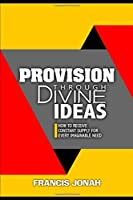 Provision Through Divine Ideas: How To Receive Constant Supply For Every Imaginable Need (Keys To Christian Glory)