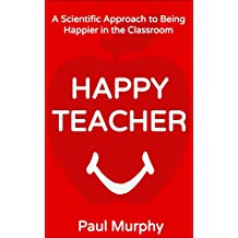 Happy Teacher: A Scientific Approach to Being Happier in the Classroom