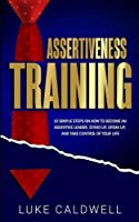 Assertiveness Training: 10 Simple Steps How to Become an Assertive Leader, Stand Up, speak up, and Take Control of Your Life
