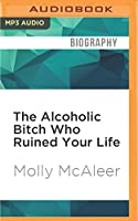 The Alcoholic Bitch Who Ruined Your Life