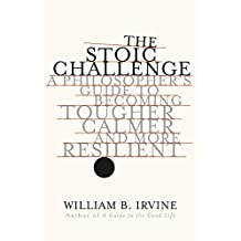 The Stoic Challenge: A Philosopher`s Guide to Becoming Tougher, Calmer, and More Resilient