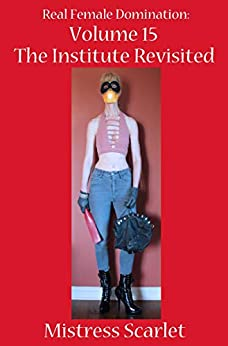 Real Female Domination: Volume 15: The Institute Revsited by [Scarlet, Mistress]