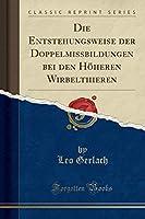 Die Entstehungsweise Der Doppelmissbildungen Bei Den Hoeheren Wirbelthieren (Classic Reprint)