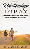 Relationships Today: The Ultimate Guide to Win Your Everlasting Relationships