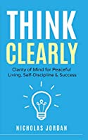 Think Clearly: Clarity of Mind for Peaceful Living, Self-Discipline & Success