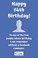Happy 14th Birthday! To one of the few people whose birthday I can remember without a facebook reminder.: Funny 14th Birthday Card Quote Journal / Notebook / Diary / Greetings / Appreciation Gift (6 x 9 - 110 Blank Lined Pages)