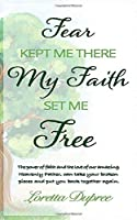 FEAR KEPT ME THERE MY FAITH SET ME FREE: THE POWER OF FAITH AND THE LOVE OF OUR AMAZING HEAVENLY FATHER, CAN TAKE YOUR BROKEN PIECES AND PUT YOU BACK TOGETHER AGAIN.