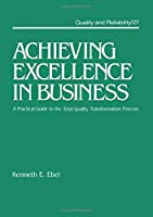 Achieving Excellence in Business: A Practical Guide on the Total Quality Transformation Process (Quality and Reliability)