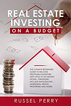 Real Estate Investing On a Budget: The Ultimate Beginners Guide To Become Profitable Investors With Little To No Money Down - Strategies Include Wholesaling, Marketing, Rental Properties and More! by [Perry, Russel]
