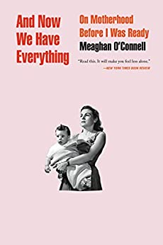 And Now We Have Everything: On Motherhood Before I Was Ready by [O'Connell, Meaghan]