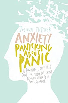 Anxiety: Panicking about Panic: A powerful, self-help guide for those suffering from an Anxiety or Panic Disorder (Anxiety Books, Panic Attacks) by [Fletcher, Joshua]