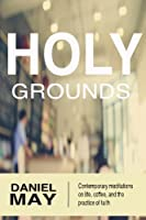 Holy Grounds: Contemporary Meditations on Life, Coffee, and the Practice of Faith
