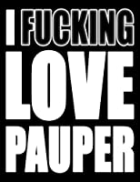 I Fucking Love Pauper: You Could Rip Off All Your Clothes and Shout Your Feelings to the World…or…You Could Express Yourself with This Book That Can be Used as a Journal or Notebook in Winter White…Your Choice