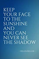 Keep Your Face to the Sunshine and You Can Never See the Shadow: Inspirational, Unique, Colorful Notebook, Journal, Diary (110 Pages, Blank, 6 x 9) (Inspirational Notebooks & Journals)