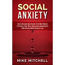 Social Anxiety: How To Overcome Social Anxiety To Feel More Relieved From Stress, Panic, Worry, Shyness And awkwardness In Public Situation WithIn 30 Days Or Less