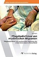 Pflegebeduerfnisse von muslimischen Migranten: Pflegebeduerfnisse von muslimischen Migranten der ersten Generation in Deutschland