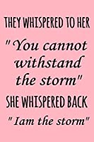 "They whispered to her ""You cannot whithstand the Storm"" she whispered back ""I am the Storm"": Notebook / Journal Gift, 120 Pages, 6x9, Soft Cover, Matte Finish"