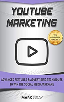 YouTube Marketing: Advanced Features and Advertising Techniques to Win the Social Media Warfare by [Gray, Mark]