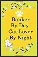 Banker By Day Cat Lover By Night: Funny Bankers Journal /Notebook 6x9 inch 110 pages model 8, Great Thank You Gift Idea For Bankers: Lined Notebook / Journal Gift , 110 Pages , 6x9 Softcover, Matte Finish cover