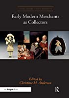 Early Modern Merchants as Collectors (Visual Culture in Early Modernity)