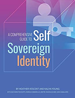 [Vescent, Heather, Young, Kaliya, Hamilton Duffy, Kim, Sabadello, Markus, Zagidulin, Dmitri, Caballero, Juan]のA Comprehensive Guide to Self Sovereign Identity (English Edition)