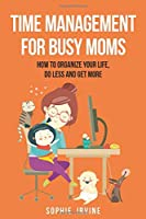 Time Management for Busy Moms: How to Organize Your Life, Do Less and Get More