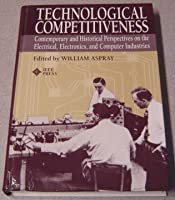 Technological Competitiveness: Contemporary and Historical Perspectives on the Electrical, Electronics, and Computer Industries