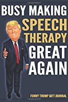 Funny Trump Gift Journal - Busy Making Speech Therapy Great Again: Humorous Pro Trump Gift SLP Speech Pathologist Therapist Gag Gift Better Than A Card 120 Pg Notebook 6x9