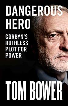 Dangerous Hero: Corbyn's Ruthless Plot for Power by [Bower, Tom]