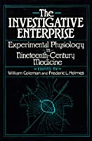 The Investigative Enterprise: Experimental Physiology in Nineteenth-Century Medicine