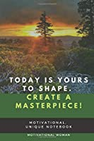 Today is yours to shape. Create a masterpiece!: Motivational , Unique Notebook, Journal, Diary (100 Pages, Blank, 6x9) (Motivational notebook)