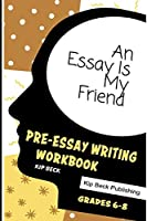 An Essay Is My Friend: Pre-Essay Writing Workbook, Grades 6-8
