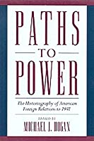 PATHS TO POWER: THE HISTORIOGRAPHY OF AMERICAN FOREIGN RELATIONS TO 1941