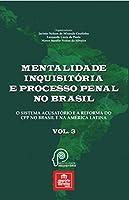 Mentalidade inquisitória e processo penal no Brasil: o sistema acusatório e a reforma do CPP no Brasil e na América Latina (Volume 3)