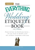 The Everything Wedding Etiquette Book: From invites to thank you notes  - All you need to handle even the stickiest  situations with ease (Everything®)