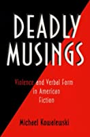 Deadly Musings: Violence and Verbal Form in American Fiction