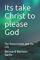 Its take Christ to please God: The Resurrection and the Life