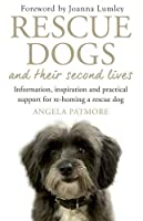 Rescue Dogs and Their Second Lives: Information, Inspiration and Practical Support for Re-Homing a Rescue Dog